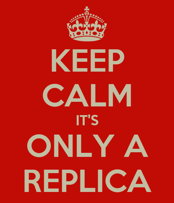 KEEP CALM IT'S ONLY A REPLICA