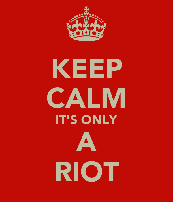 KEEP CALM IT'S ONLY A RIOT