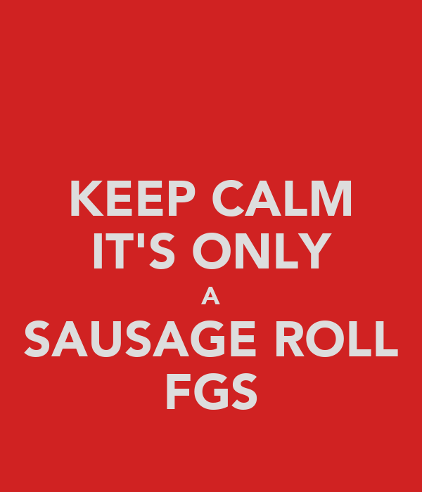 KEEP CALM IT'S ONLY A SAUSAGE ROLL FGS