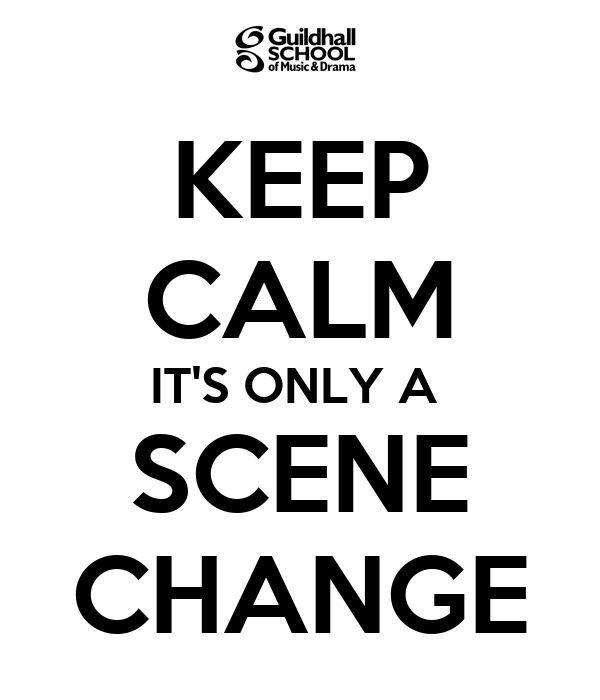 KEEP CALM IT'S ONLY A  SCENE CHANGE