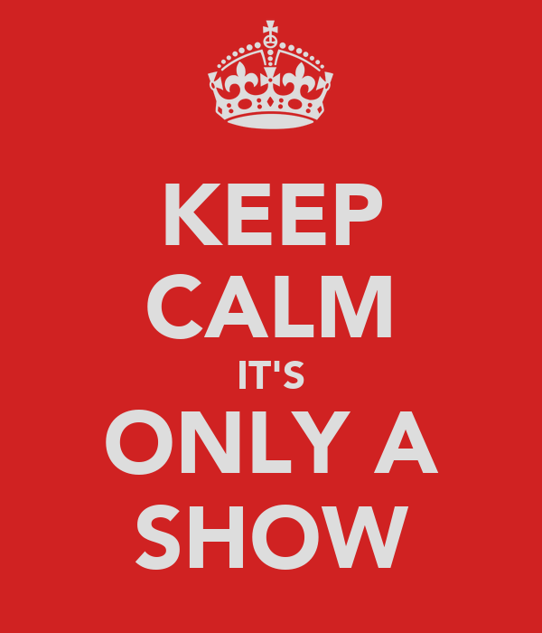 KEEP CALM IT'S ONLY A SHOW