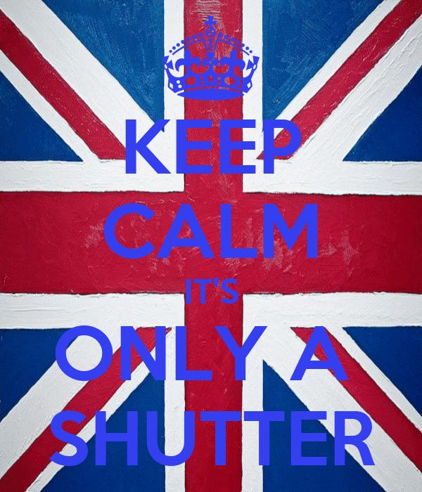 KEEP CALM IT'S ONLY A  SHUTTER
