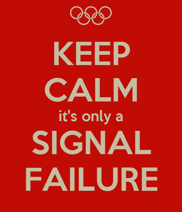 KEEP CALM it's only a SIGNAL FAILURE