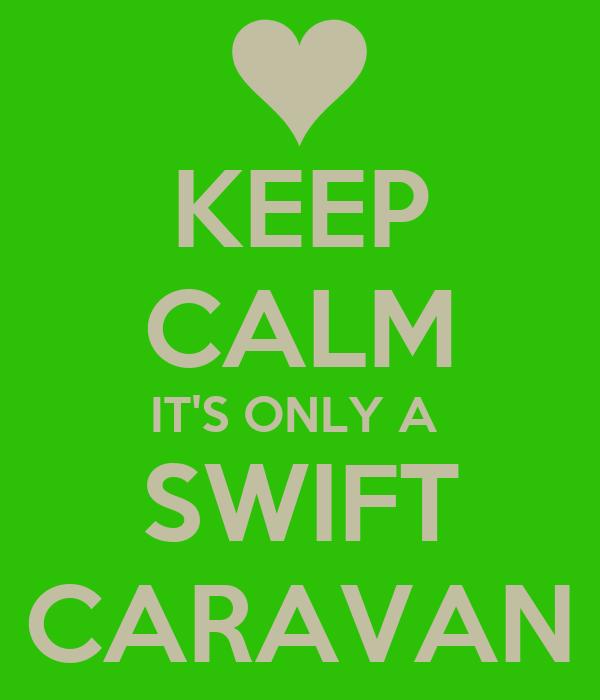 KEEP CALM IT'S ONLY A  SWIFT CARAVAN