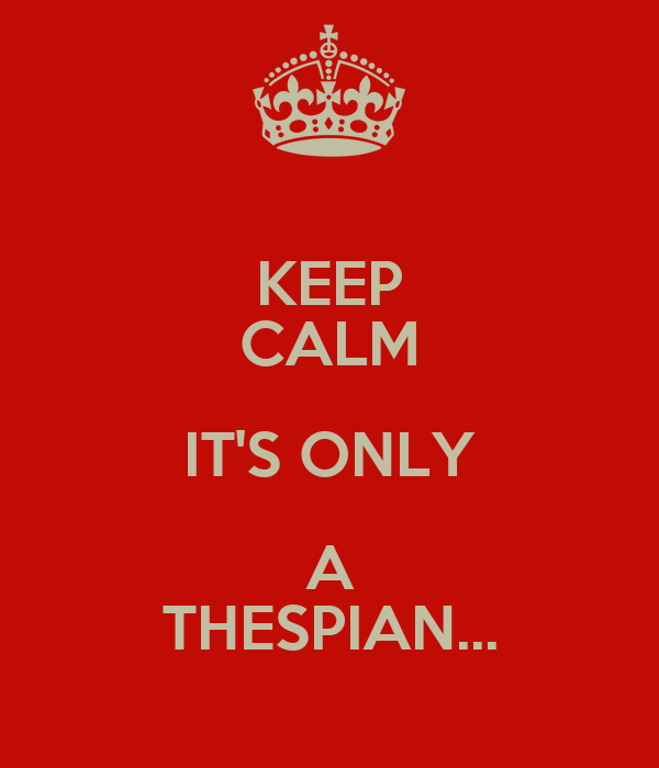 KEEP CALM IT'S ONLY A THESPIAN...