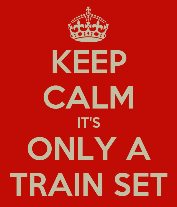 KEEP CALM IT'S ONLY A TRAIN SET