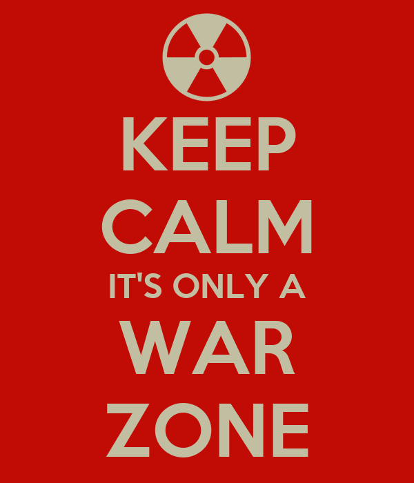 KEEP CALM IT'S ONLY A WAR ZONE