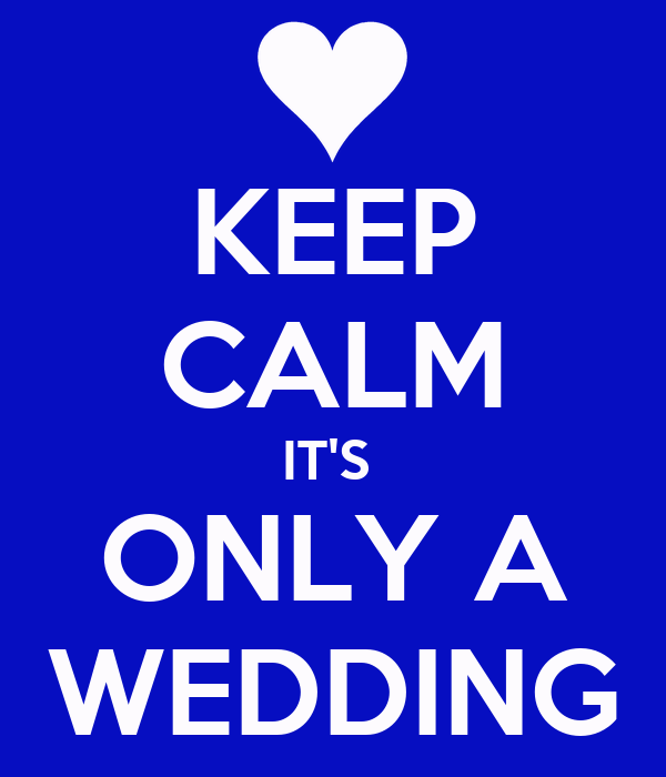 KEEP CALM IT'S  ONLY A WEDDING