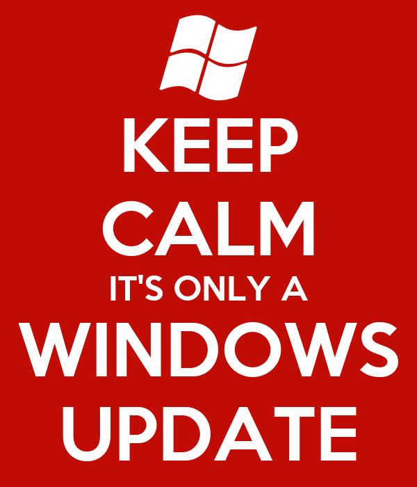 KEEP CALM IT'S ONLY A WINDOWS UPDATE