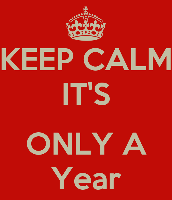 KEEP CALM IT'S  ONLY A Year
