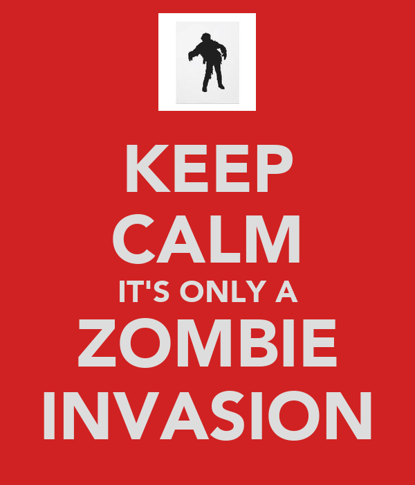KEEP CALM IT'S ONLY A ZOMBIE INVASION