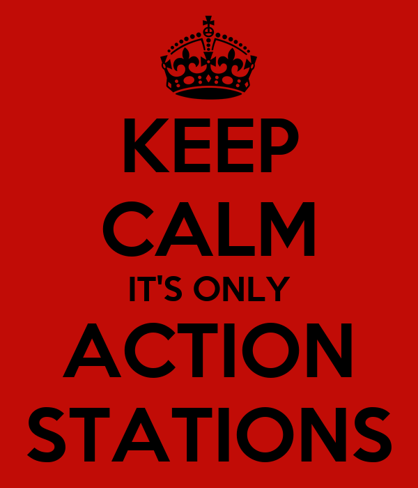 KEEP CALM IT'S ONLY ACTION STATIONS