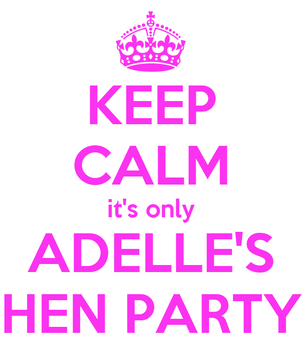 KEEP CALM it's only ADELLE'S HEN PARTY