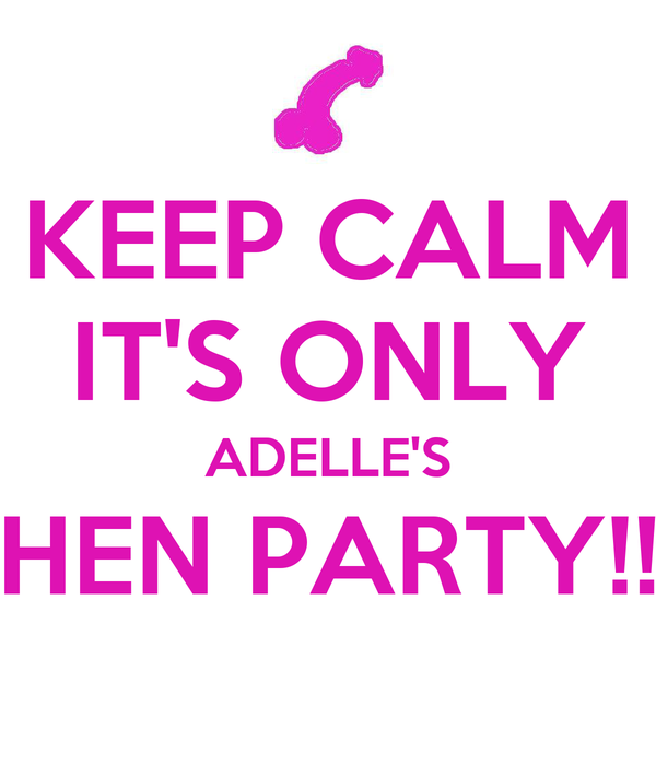 KEEP CALM IT'S ONLY ADELLE'S HEN PARTY!!