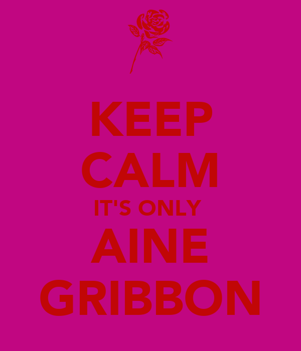 KEEP CALM IT'S ONLY  AINE GRIBBON
