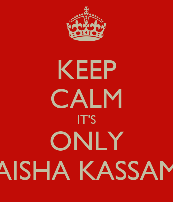 KEEP CALM IT'S ONLY AISHA KASSAM