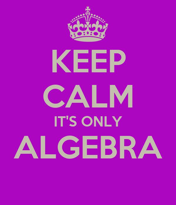 KEEP CALM IT'S ONLY ALGEBRA