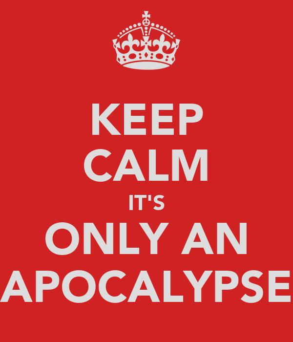 KEEP CALM IT'S ONLY AN APOCALYPSE