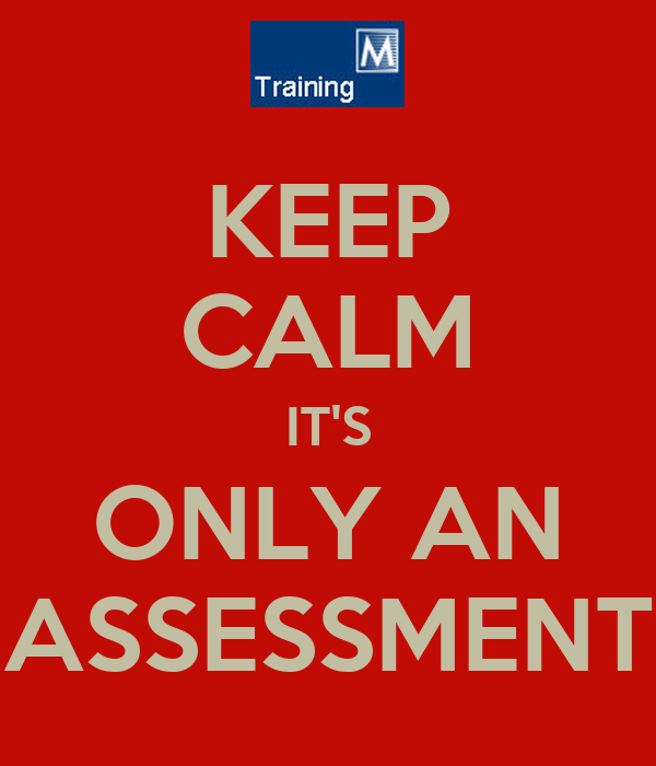 KEEP CALM IT'S ONLY AN ASSESSMENT