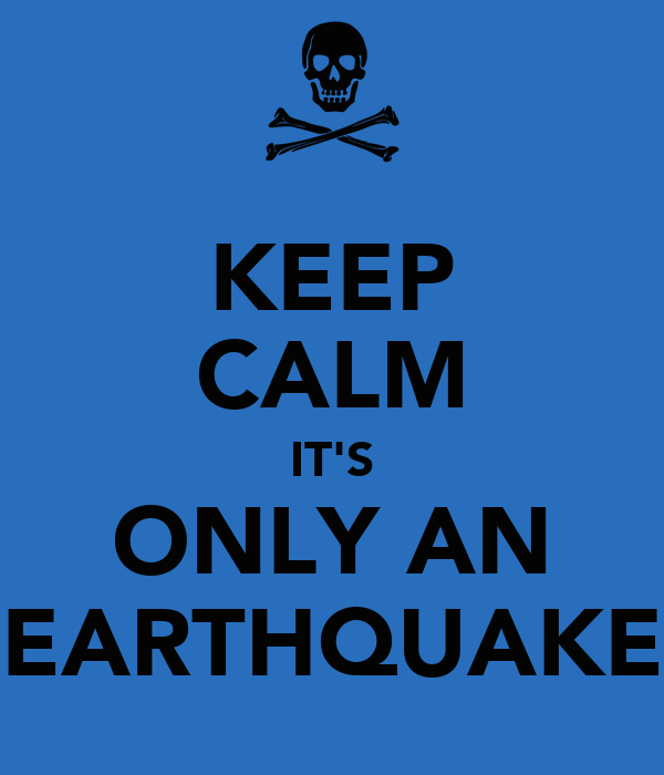 KEEP CALM IT'S ONLY AN EARTHQUAKE