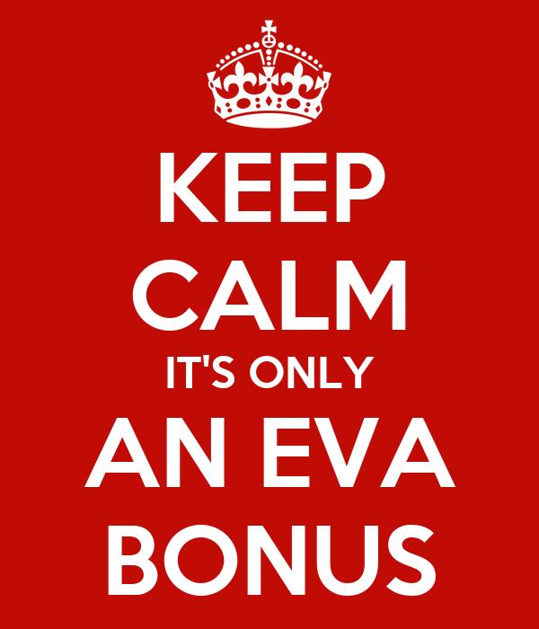 KEEP CALM IT'S ONLY AN EVA BONUS