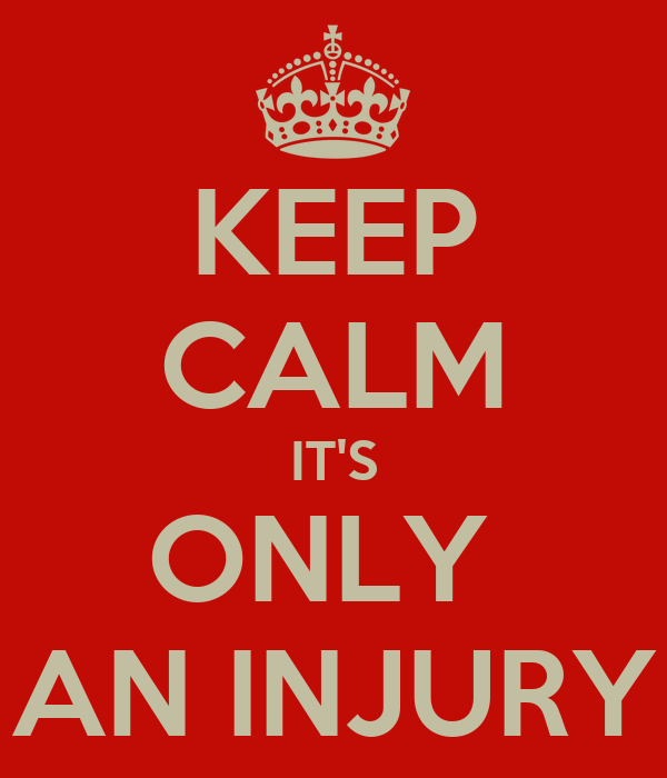 KEEP CALM IT'S ONLY  AN INJURY