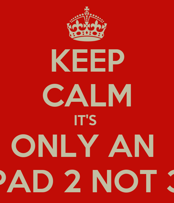KEEP CALM IT'S  ONLY AN  IPAD 2 NOT 3