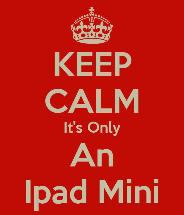KEEP CALM It's Only An Ipad Mini