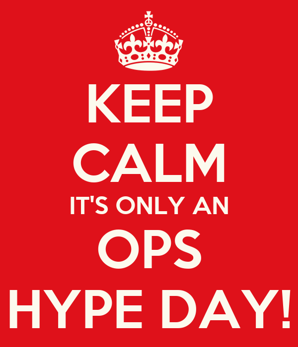 KEEP CALM IT'S ONLY AN OPS HYPE DAY!
