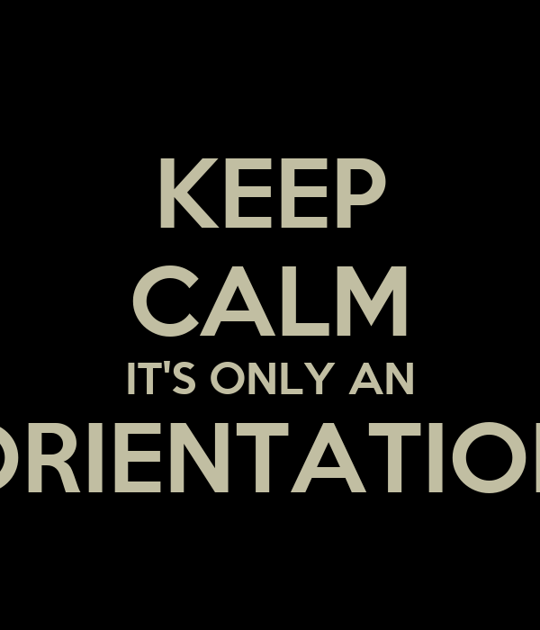 KEEP CALM IT'S ONLY AN ORIENTATION