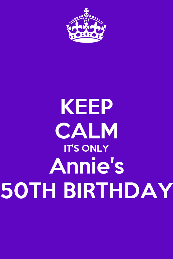 KEEP CALM IT'S ONLY Annie's 50TH BIRTHDAY