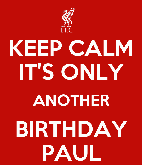 KEEP CALM IT'S ONLY ANOTHER BIRTHDAY PAUL