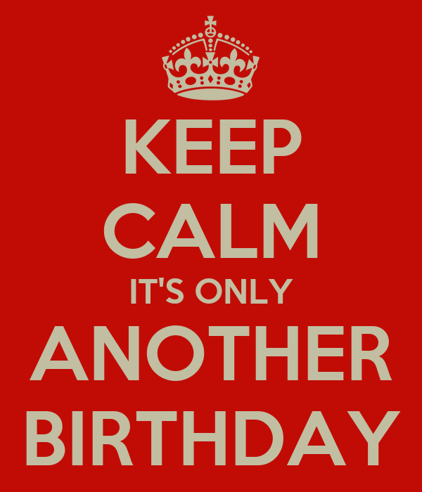 KEEP CALM IT'S ONLY ANOTHER BIRTHDAY