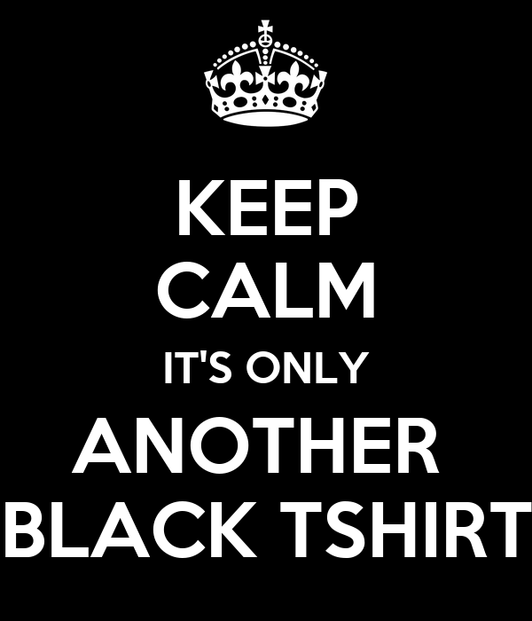 KEEP CALM IT'S ONLY ANOTHER  BLACK TSHIRT