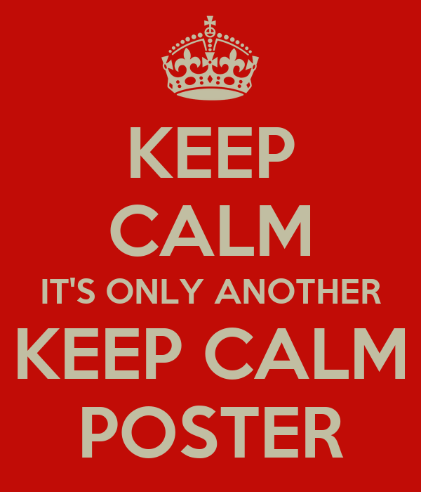 KEEP CALM IT'S ONLY ANOTHER KEEP CALM POSTER