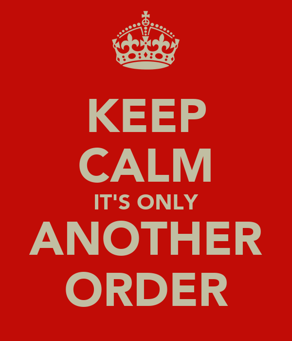 KEEP CALM IT'S ONLY ANOTHER ORDER