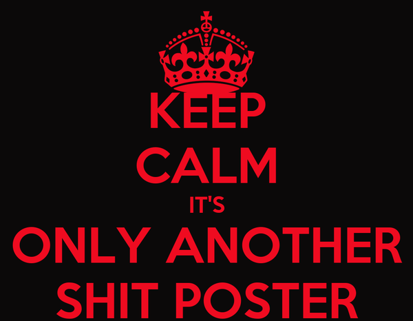 KEEP CALM IT'S ONLY ANOTHER SHIT POSTER