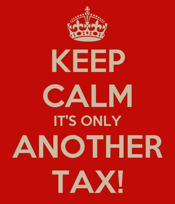 KEEP CALM IT'S ONLY ANOTHER TAX!