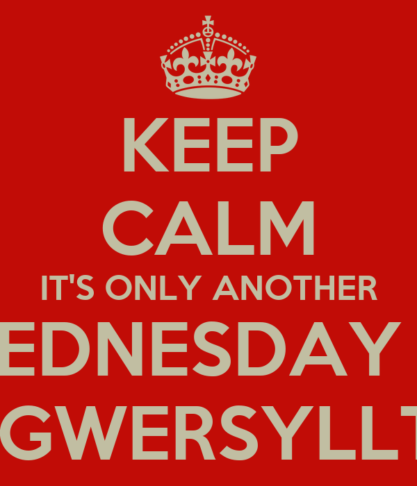 KEEP CALM IT'S ONLY ANOTHER WEDNESDAY IN  GWERSYLLT