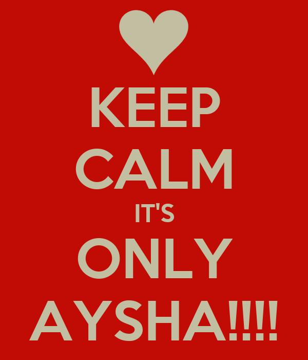 KEEP CALM IT'S ONLY AYSHA!!!!