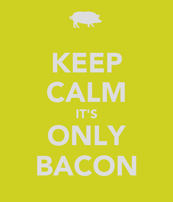 KEEP CALM IT'S ONLY BACON