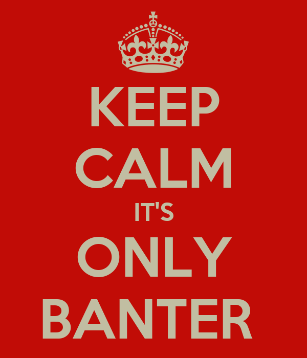 KEEP CALM IT'S ONLY BANTER