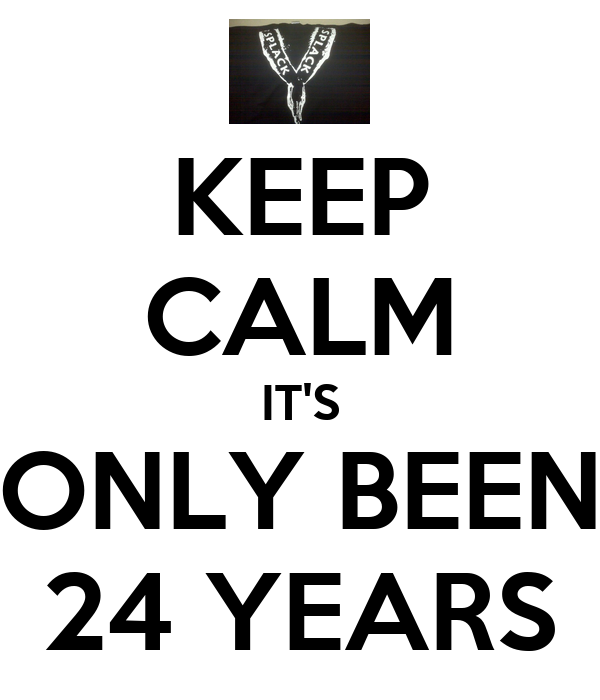 KEEP CALM IT'S ONLY BEEN 24 YEARS