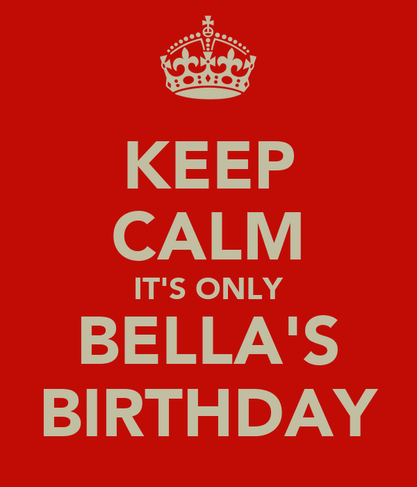 KEEP CALM IT'S ONLY BELLA'S BIRTHDAY