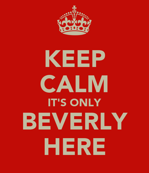 KEEP CALM IT'S ONLY BEVERLY HERE