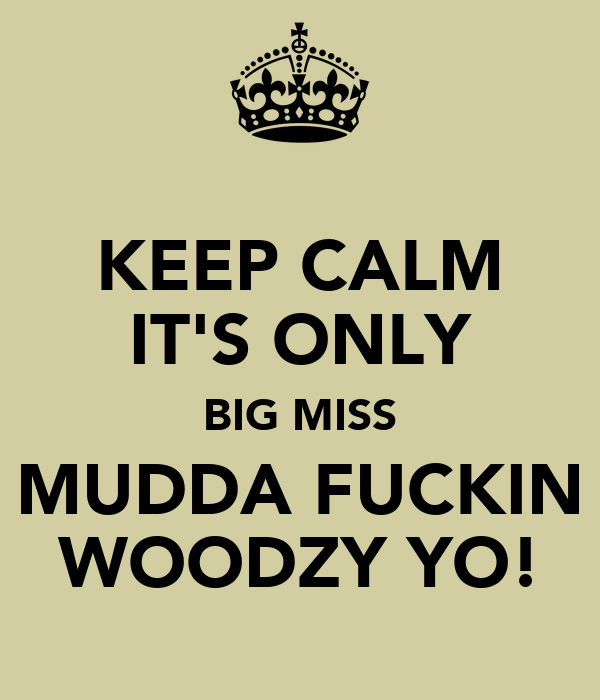 KEEP CALM IT'S ONLY BIG MISS MUDDA FUCKIN WOODZY YO!