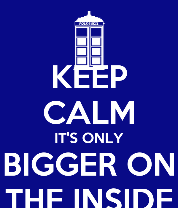 KEEP CALM IT'S ONLY BIGGER ON THE INSIDE