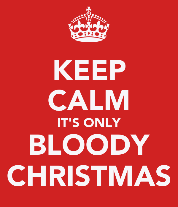 KEEP CALM IT'S ONLY BLOODY CHRISTMAS