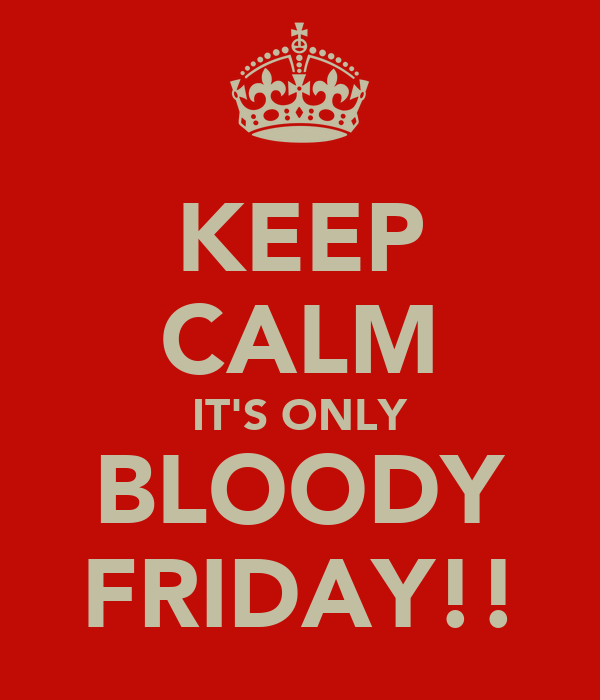 KEEP CALM IT'S ONLY BLOODY FRIDAY!!