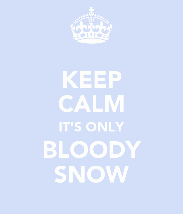 KEEP CALM IT'S ONLY BLOODY SNOW